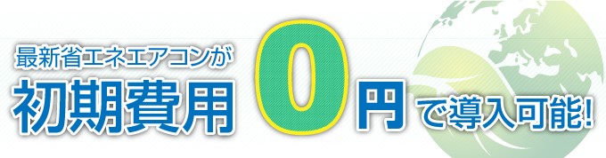 最新省エネエアコンが初期費用0円で導入可能!
